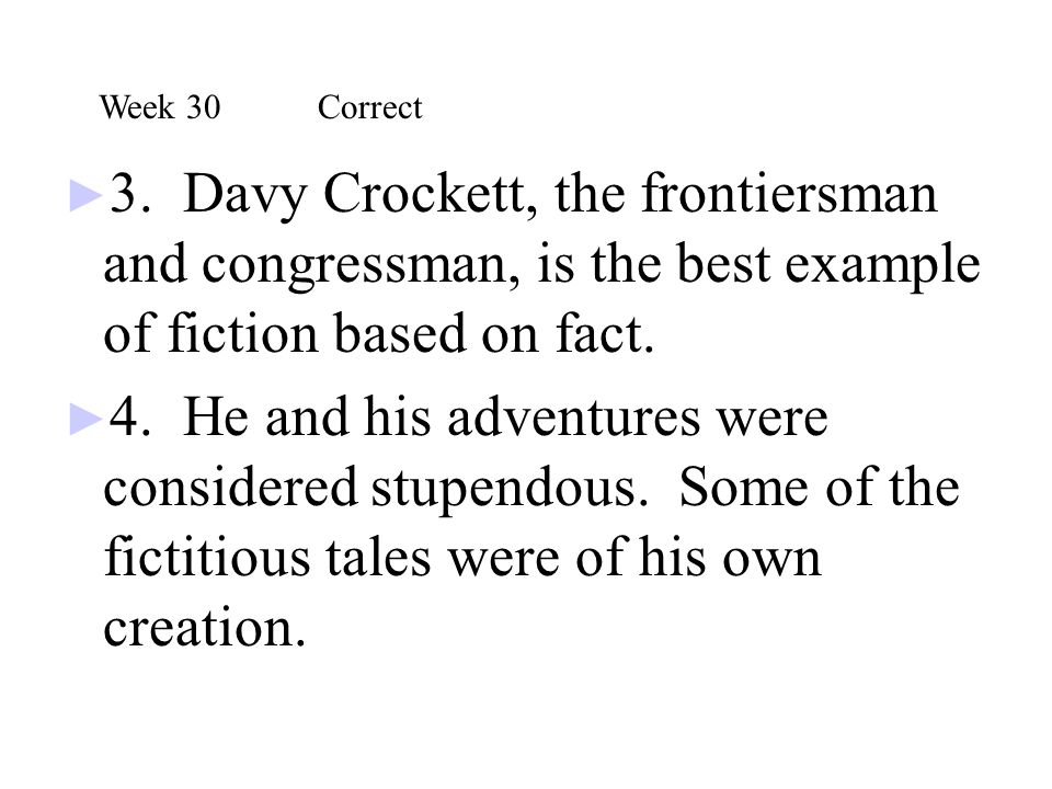 ► 3. Davy Crockett, the frontiersman and congressman, is the best example of fiction based on fact. ► 4. He and his adventures were considered stupend