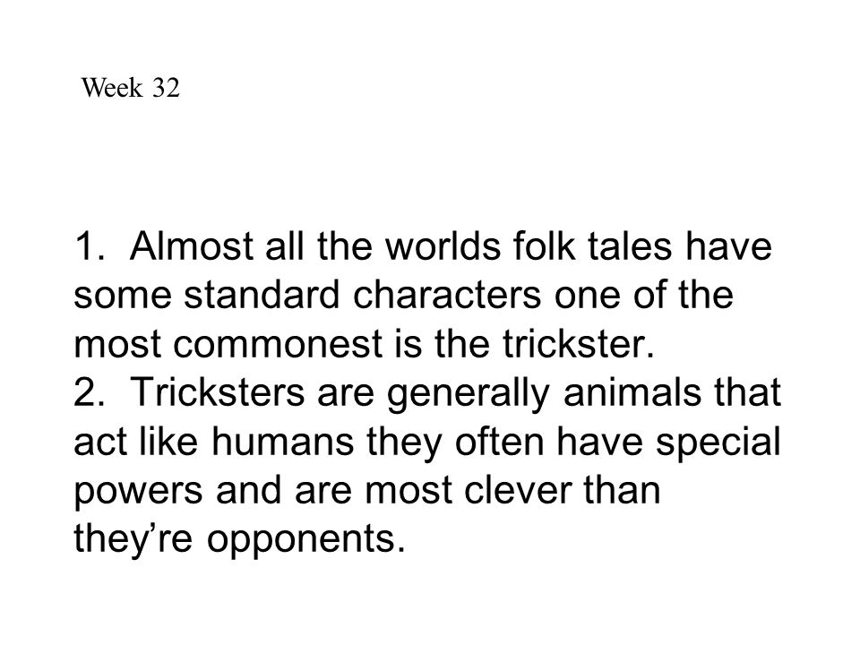 1. Almost all the worlds folk tales have some standard characters one of the most commonest is the trickster. 2. Tricksters are generally animals that