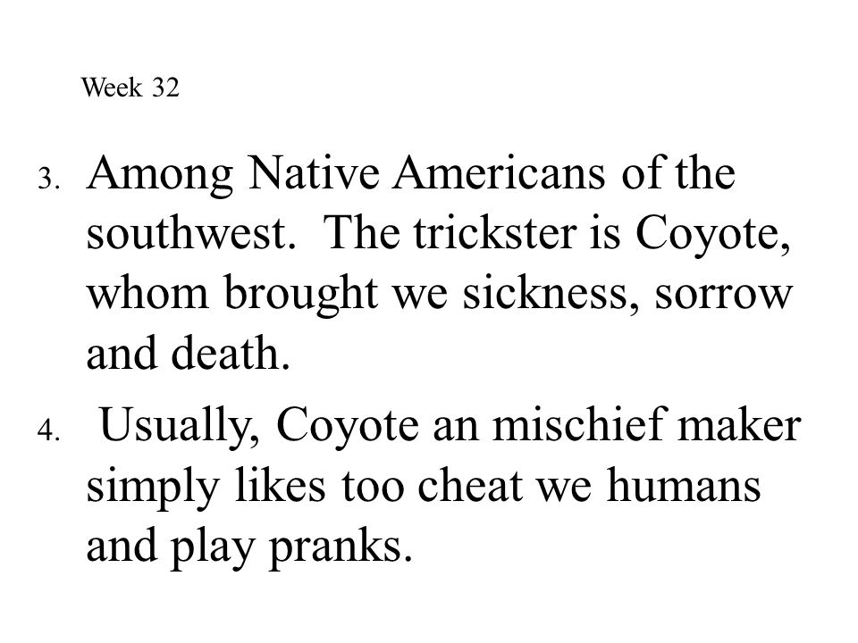 3. Among Native Americans of the southwest. The trickster is Coyote, whom brought we sickness, sorrow and death. 4. Usually, Coyote an mischief maker