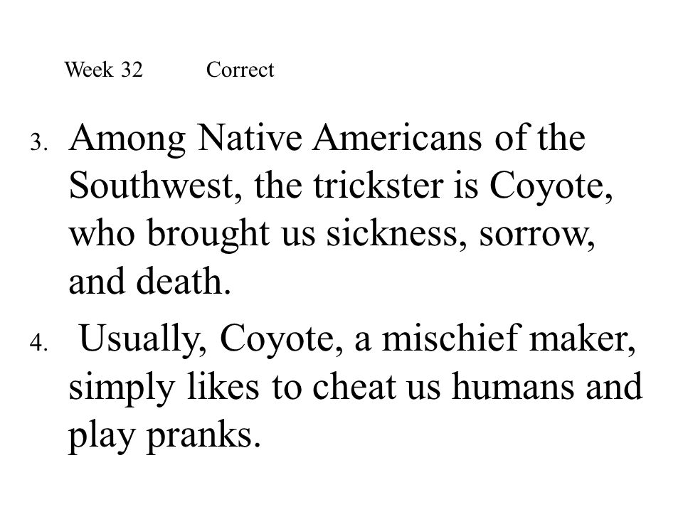 3. Among Native Americans of the Southwest, the trickster is Coyote, who brought us sickness, sorrow, and death. 4. Usually, Coyote, a mischief maker,