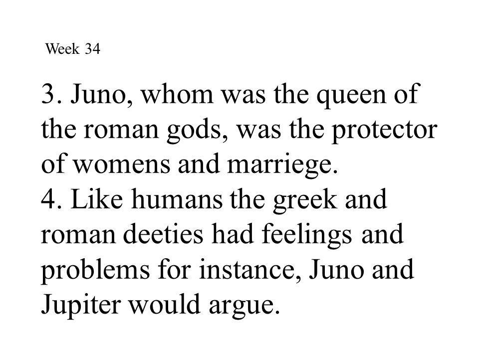 3. Juno, whom was the queen of the roman gods, was the protector of womens and marriege. 4. Like humans the greek and roman deeties had feelings and p