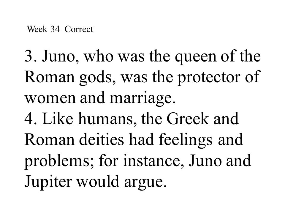 3. Juno, who was the queen of the Roman gods, was the protector of women and marriage. 4. Like humans, the Greek and Roman deities had feelings and pr