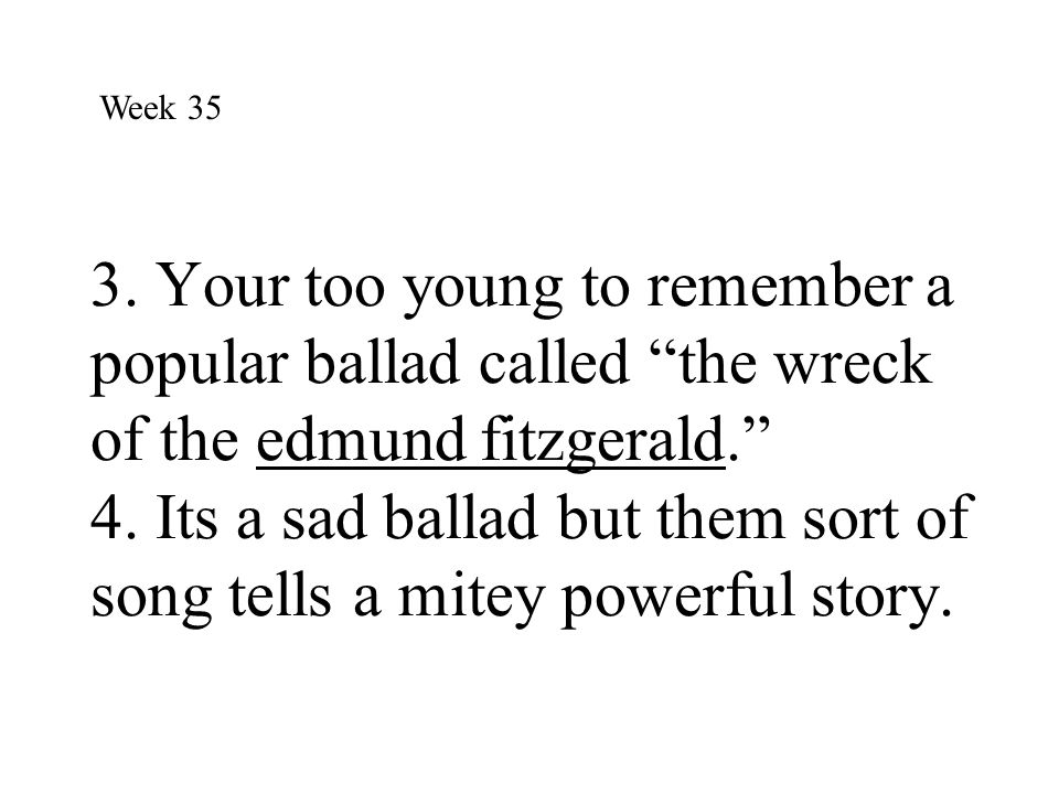 """3. Your too young to remember a popular ballad called """"the wreck of the edmund fitzgerald."""" 4. Its a sad ballad but them sort of song tells a mitey po"""