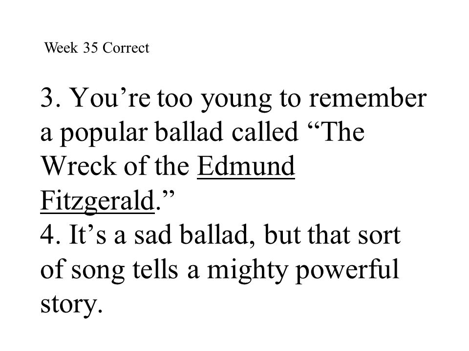 """3. You're too young to remember a popular ballad called """"The Wreck of the Edmund Fitzgerald."""" 4. It's a sad ballad, but that sort of song tells a migh"""