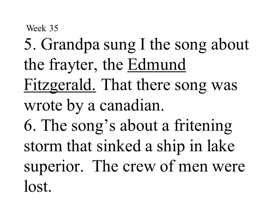 5. Grandpa sung I the song about the frayter, the Edmund Fitzgerald. That there song was wrote by a canadian. 6. The song's about a fritening storm th