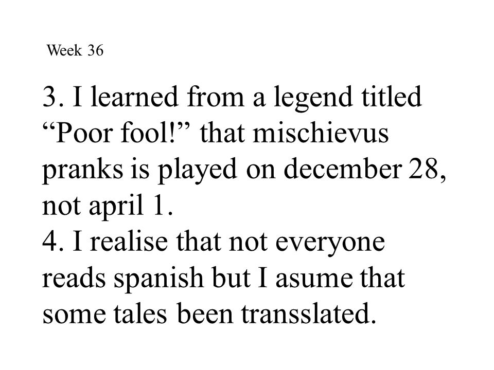 """3. I learned from a legend titled """"Poor fool!"""" that mischievus pranks is played on december 28, not april 1. 4. I realise that not everyone reads span"""