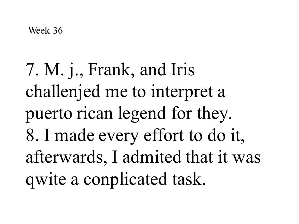 7. M. j., Frank, and Iris challenjed me to interpret a puerto rican legend for they. 8. I made every effort to do it, afterwards, I admited that it wa