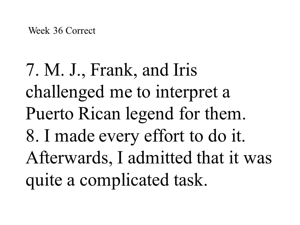 Week 36 Correct 7. M. J., Frank, and Iris challenged me to interpret a Puerto Rican legend for them. 8. I made every effort to do it. Afterwards, I ad