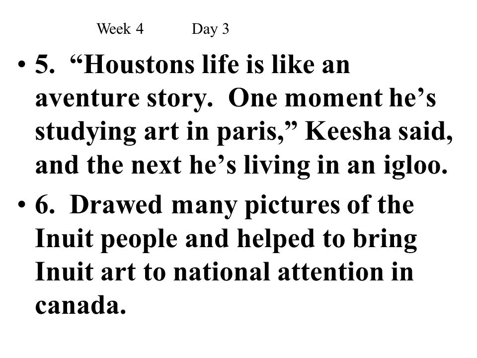 """5. """"Houstons life is like an aventure story. One moment he's studying art in paris,"""" Keesha said, and the next he's living in an igloo. 6. Drawed many"""