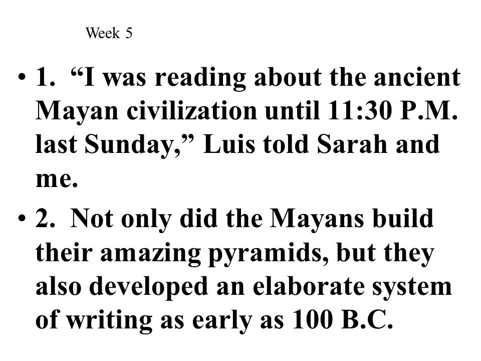 """1. """"I was reading about the ancient Mayan civilization until 11:30 P.M. last Sunday,"""" Luis told Sarah and me. 2. Not only did the Mayans build their a"""