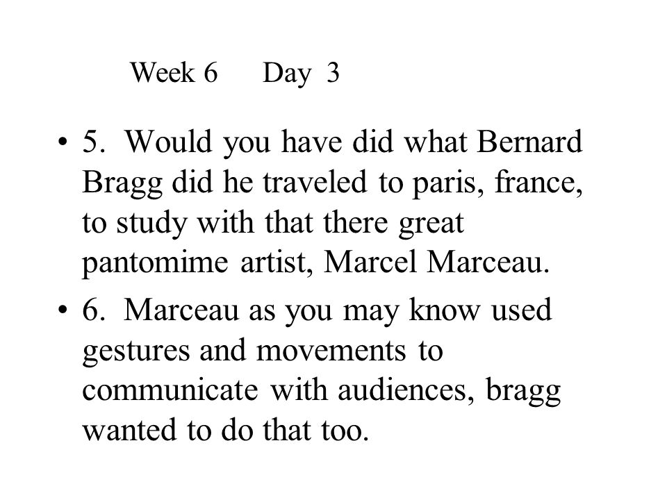 5. Would you have did what Bernard Bragg did he traveled to paris, france, to study with that there great pantomime artist, Marcel Marceau. 6. Marceau