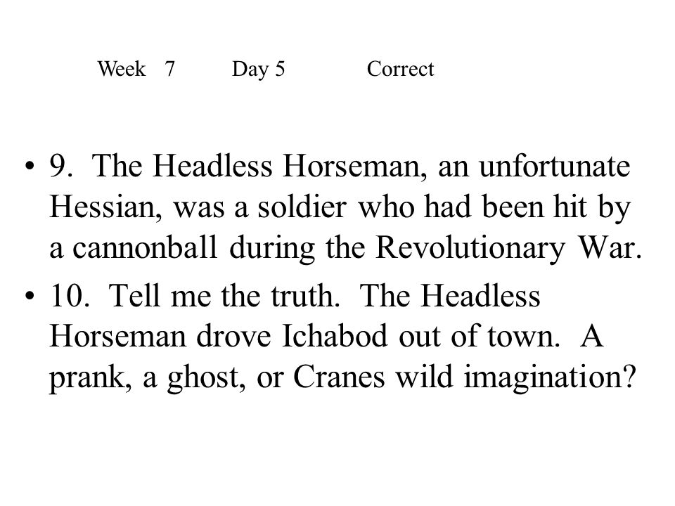9. The Headless Horseman, an unfortunate Hessian, was a soldier who had been hit by a cannonball during the Revolutionary War. 10. Tell me the truth.