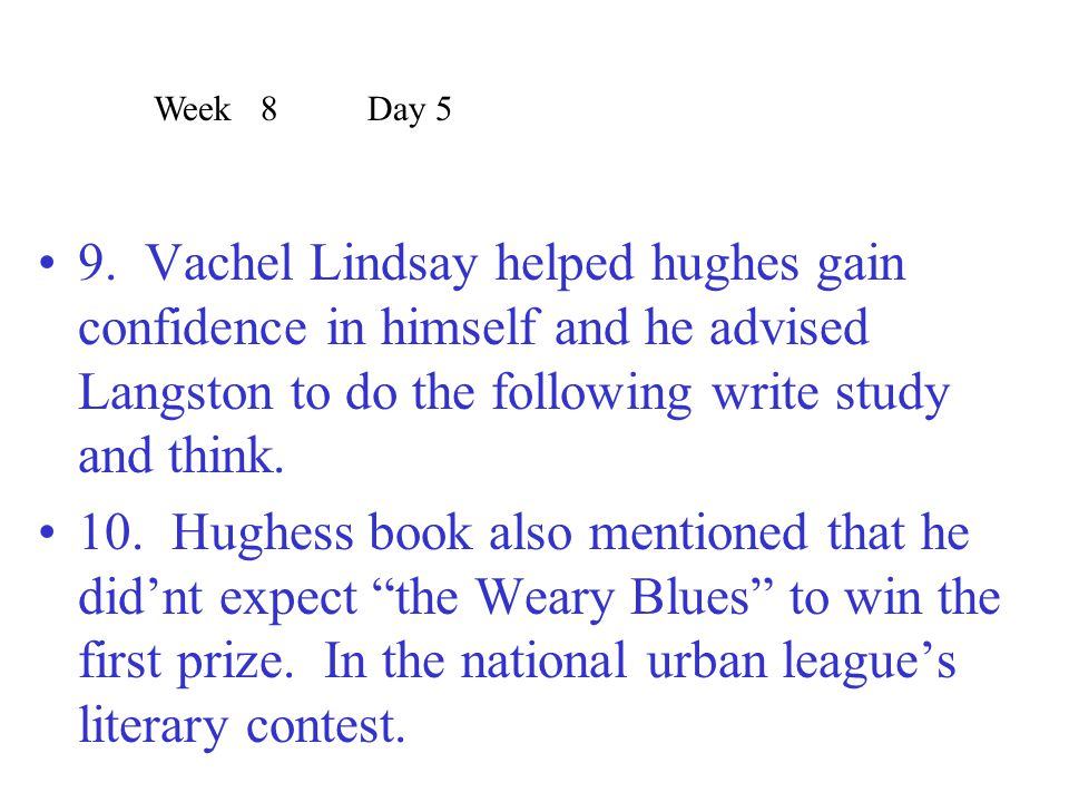 9. Vachel Lindsay helped hughes gain confidence in himself and he advised Langston to do the following write study and think. 10. Hughess book also me