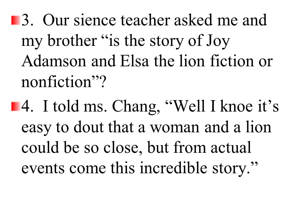"""3. Our sience teacher asked me and my brother """"is the story of Joy Adamson and Elsa the lion fiction or nonfiction""""? 4. I told ms. Chang, """"Well I knoe"""