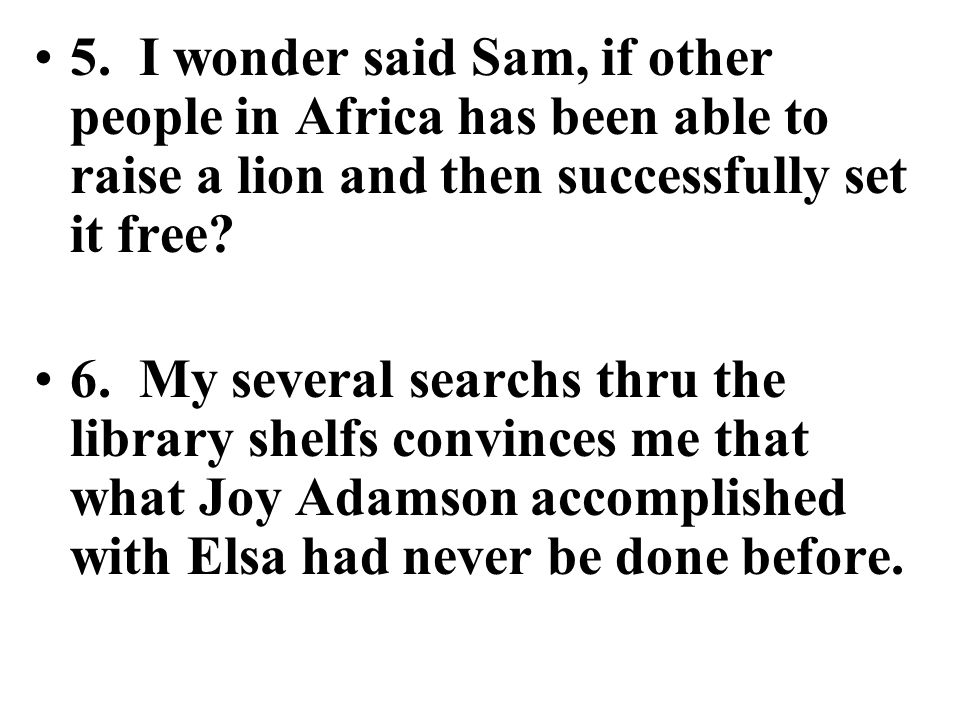 5. I wonder said Sam, if other people in Africa has been able to raise a lion and then successfully set it free? 6. My several searchs thru the librar