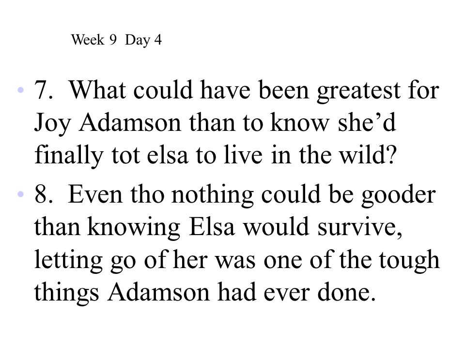 7. What could have been greatest for Joy Adamson than to know she'd finally tot elsa to live in the wild? 8. Even tho nothing could be gooder than kno