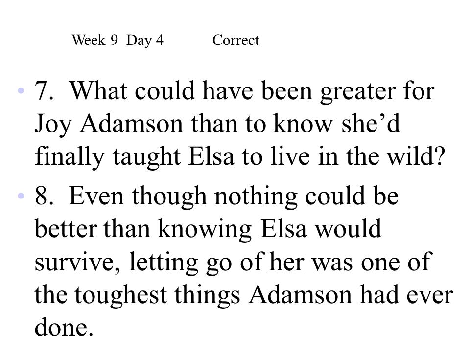 7. What could have been greater for Joy Adamson than to know she'd finally taught Elsa to live in the wild? 8. Even though nothing could be better tha