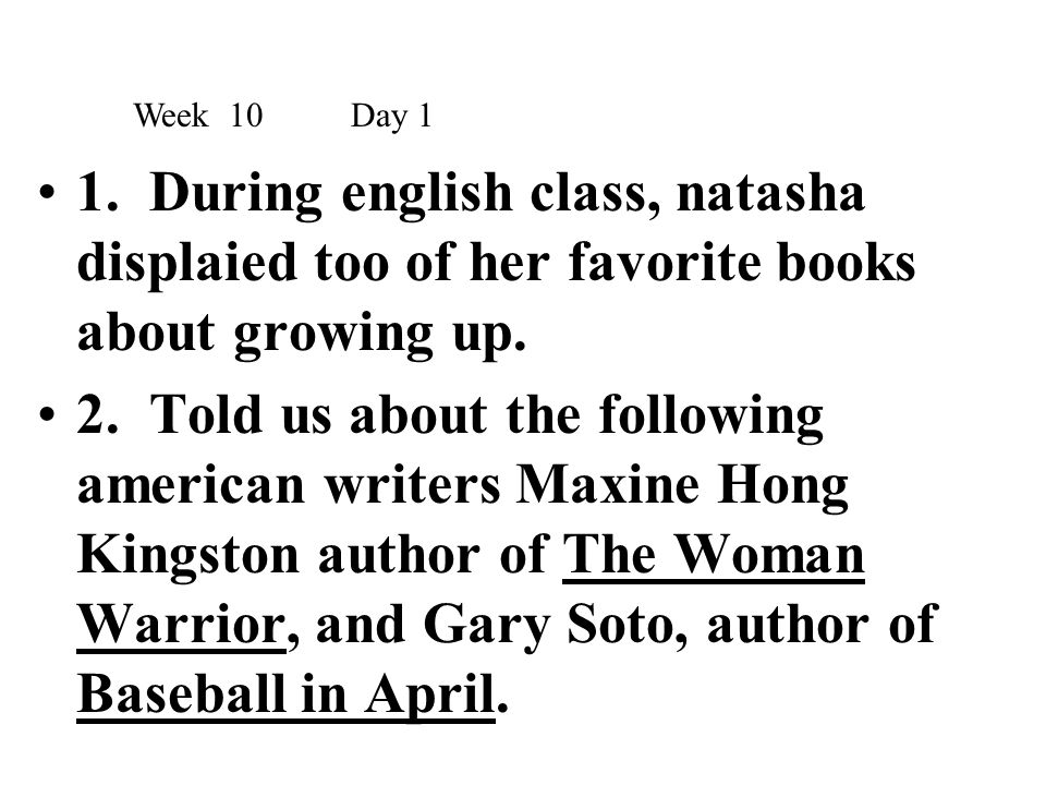1. During english class, natasha displaied too of her favorite books about growing up. 2. Told us about the following american writers Maxine Hong Kin