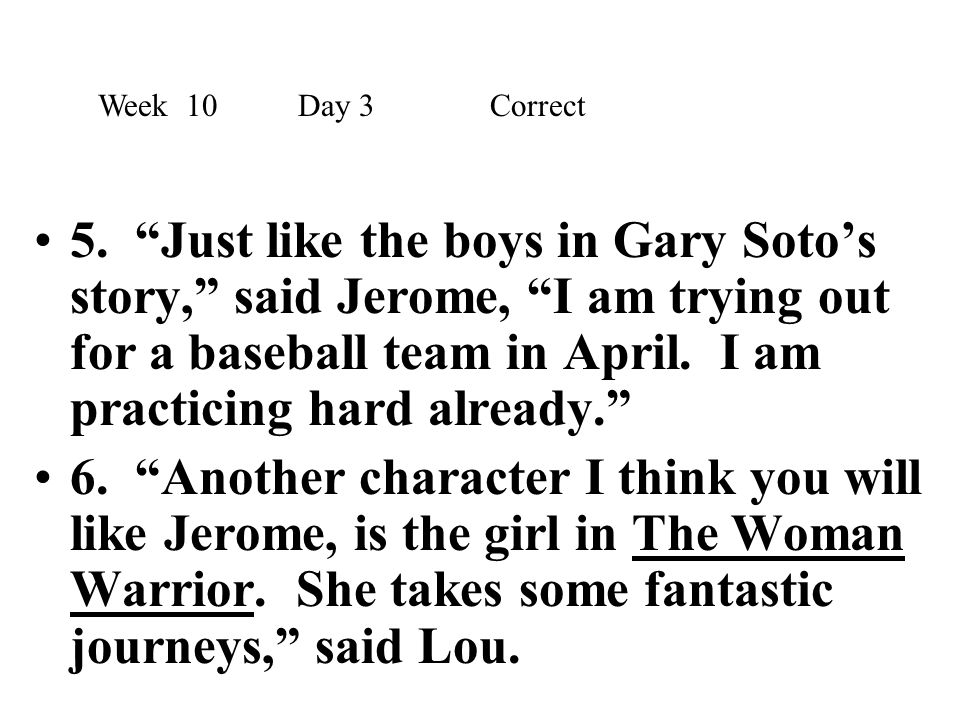 """5. """"Just like the boys in Gary Soto's story,"""" said Jerome, """"I am trying out for a baseball team in April. I am practicing hard already."""" 6. """"Another c"""