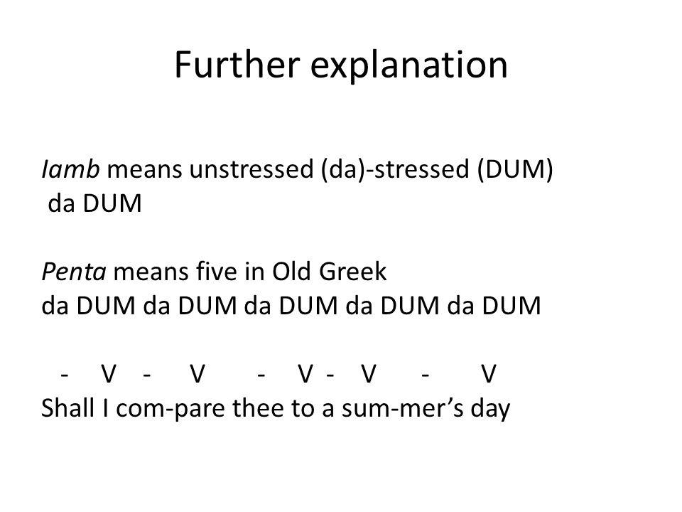 Further explanation Iamb means unstressed (da)-stressed (DUM) da DUM Penta means five in Old Greek da DUM da DUM da DUM da DUM da DUM - V - V - V - V
