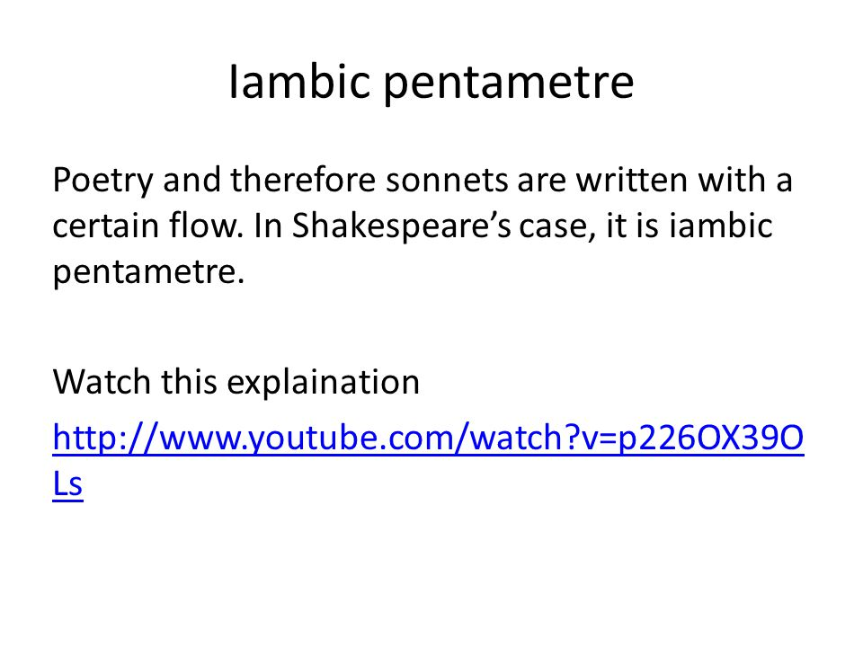 Iambic pentametre Poetry and therefore sonnets are written with a certain flow. In Shakespeare's case, it is iambic pentametre. Watch this explainatio