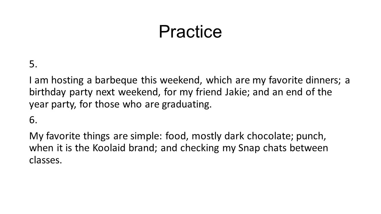 Practice 5. I am hosting a barbeque this weekend, which are my favorite dinners; a birthday party next weekend, for my friend Jakie; and an end of the