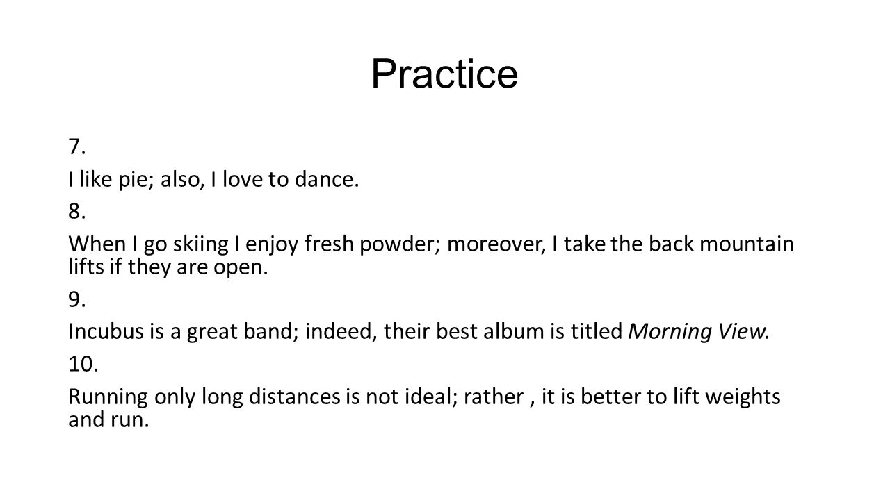 Practice 7. I like pie; also, I love to dance. 8.