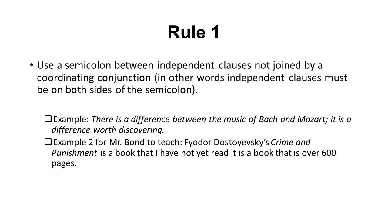 Rule 1 Use a semicolon between independent clauses not joined by a coordinating conjunction (in other words independent clauses must be on both sides of the semicolon).