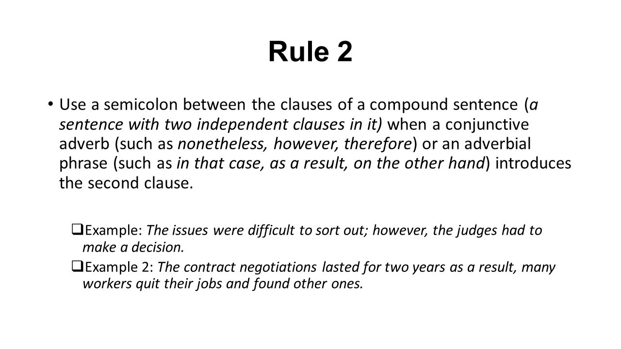 Rule 2 Use a semicolon between the clauses of a compound sentence (a sentence with two independent clauses in it) when a conjunctive adverb (such as nonetheless, however, therefore) or an adverbial phrase (such as in that case, as a result, on the other hand) introduces the second clause.