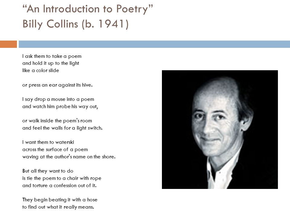 """""""An Introduction to Poetry"""" Billy Collins (b. 1941) I ask them to take a poem and hold it up to the light like a color slide or press an ear against i"""