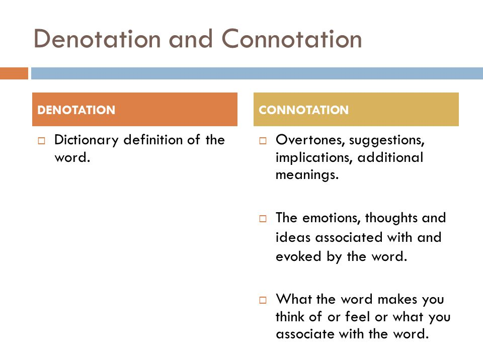 Denotation and Connotation  Dictionary definition of the word.  Overtones, suggestions, implications, additional meanings.  The emotions, thoughts