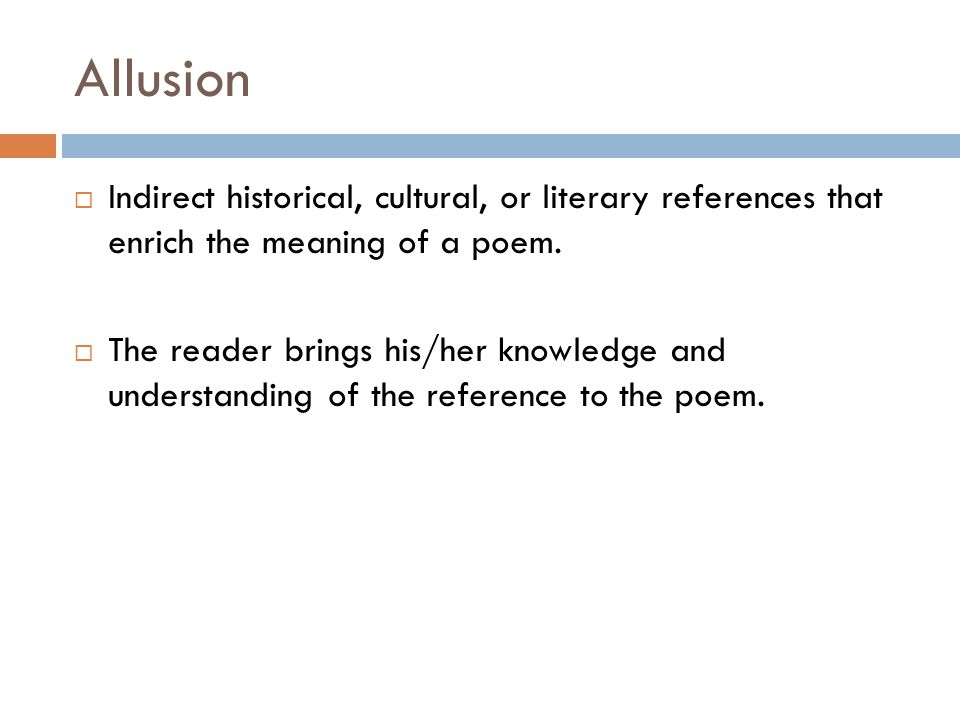 Allusion  Indirect historical, cultural, or literary references that enrich the meaning of a poem.  The reader brings his/her knowledge and understa