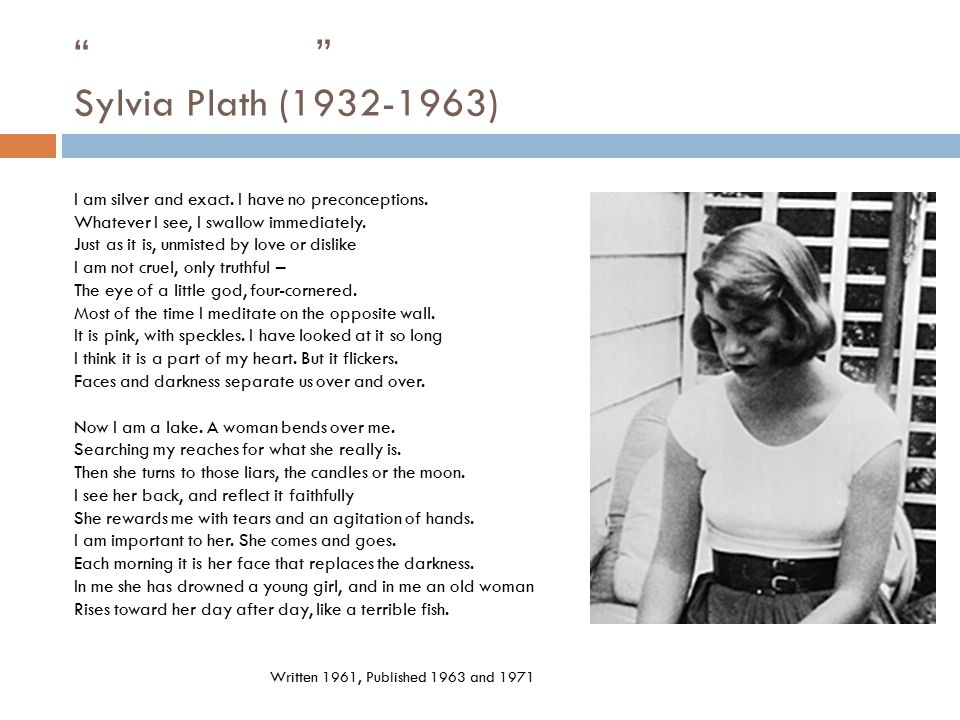 """"""" """" Sylvia Plath (1932-1963) I am silver and exact. I have no preconceptions. Whatever I see, I swallow immediately. Just as it is, unmisted by love o"""