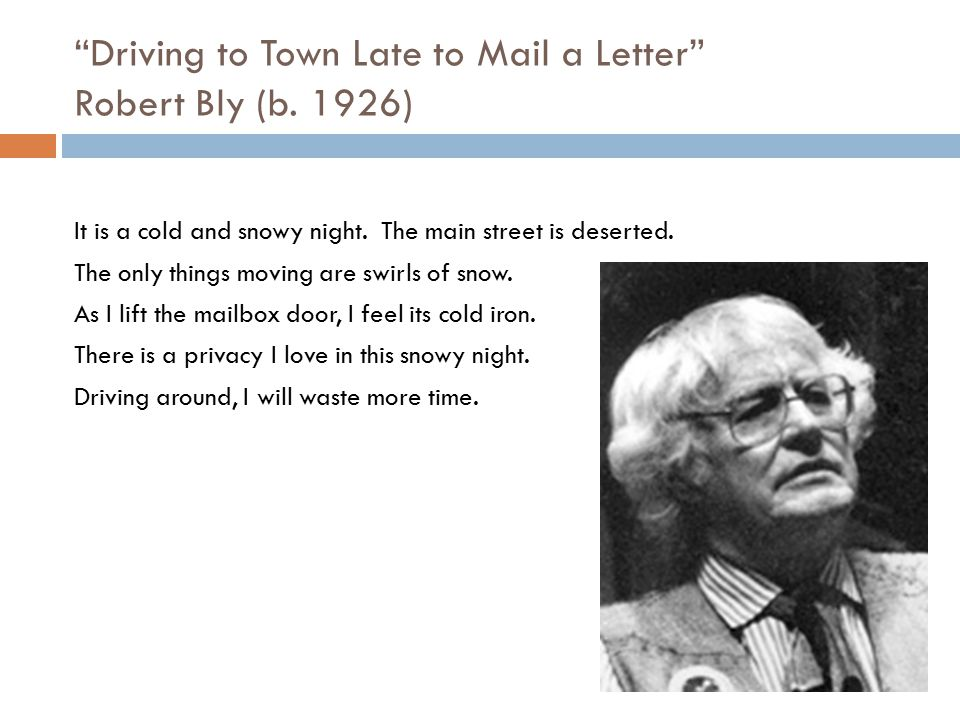 """""""Driving to Town Late to Mail a Letter"""" Robert Bly (b. 1926) It is a cold and snowy night. The main street is deserted. The only things moving are swi"""