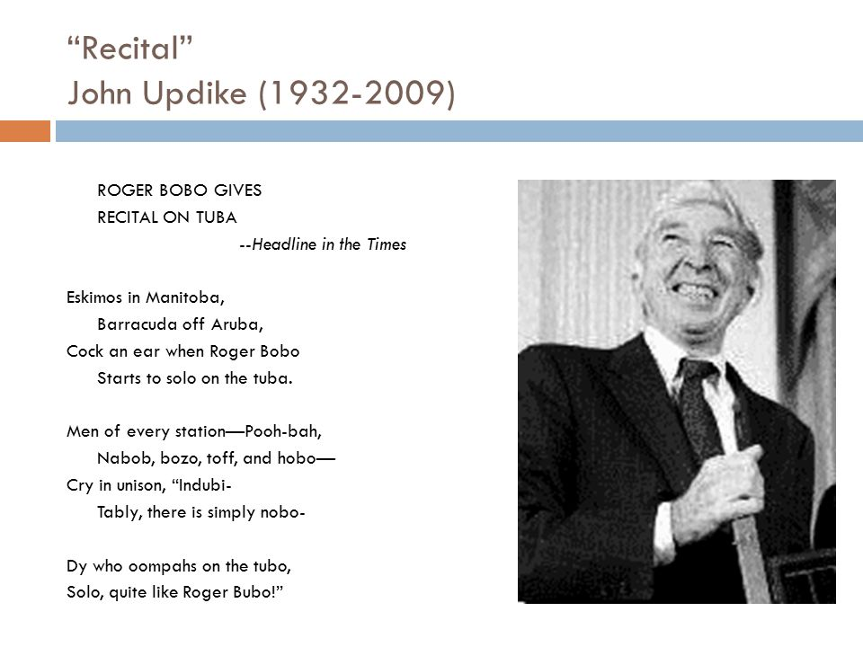 """Recital"" John Updike (1932-2009) ROGER BOBO GIVES RECITAL ON TUBA --Headline in the Times Eskimos in Manitoba, Barracuda off Aruba, Cock an ear when"