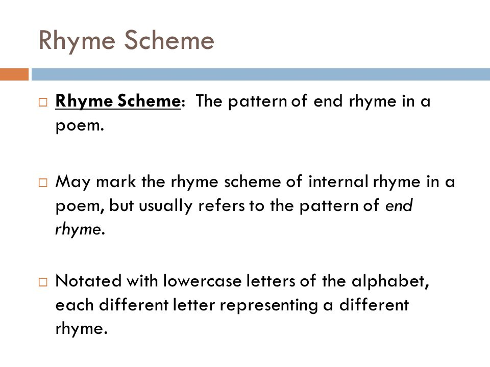 Rhyme Scheme  Rhyme Scheme: The pattern of end rhyme in a poem.  May mark the rhyme scheme of internal rhyme in a poem, but usually refers to the pa