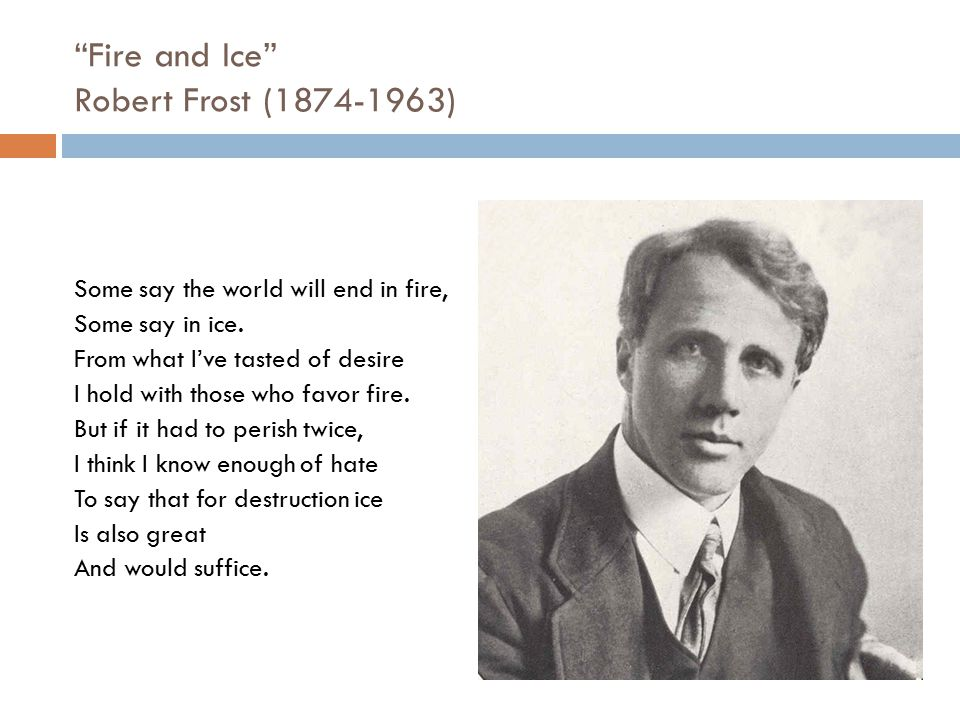 """""""Fire and Ice"""" Robert Frost (1874-1963) Some say the world will end in fire, Some say in ice. From what I've tasted of desire I hold with those who fa"""