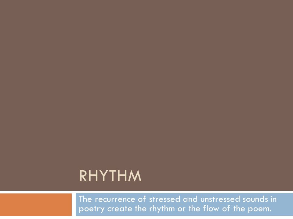 RHYTHM The recurrence of stressed and unstressed sounds in poetry create the rhythm or the flow of the poem.