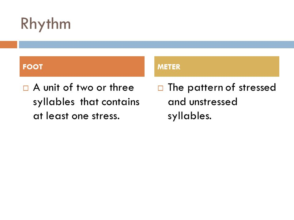 Rhythm  A unit of two or three syllables that contains at least one stress.  The pattern of stressed and unstressed syllables. FOOTMETER