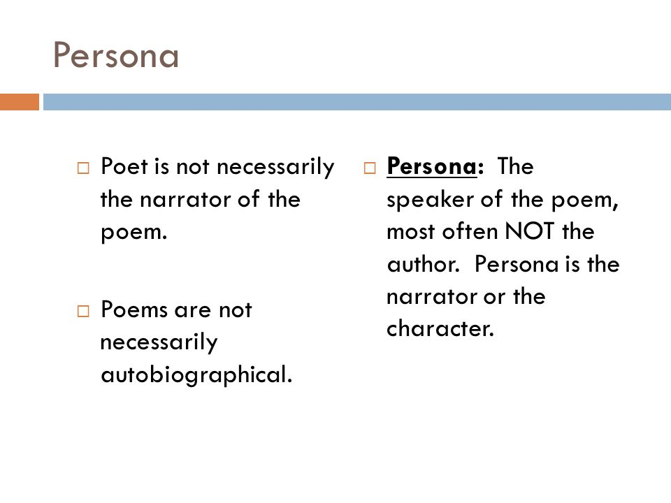  Poet is not necessarily the narrator of the poem.  Poems are not necessarily autobiographical.  Persona: The speaker of the poem, most often NOT t