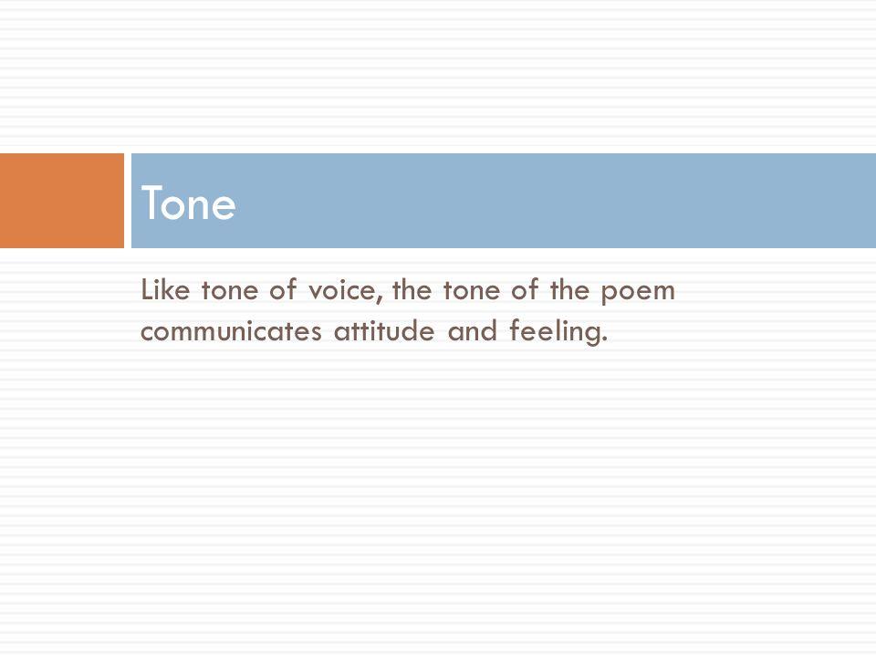 Like tone of voice, the tone of the poem communicates attitude and feeling. Tone
