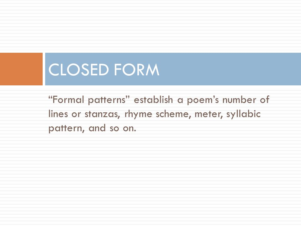 """""""Formal patterns"""" establish a poem's number of lines or stanzas, rhyme scheme, meter, syllabic pattern, and so on. CLOSED FORM"""
