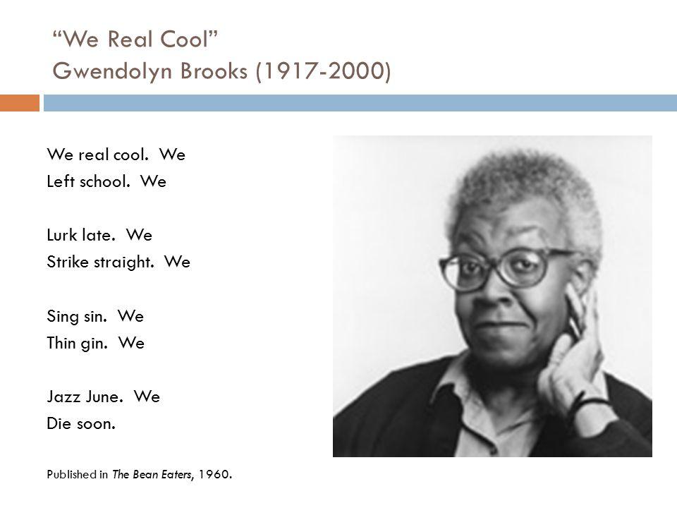 """""""We Real Cool"""" Gwendolyn Brooks (1917-2000) We real cool. We Left school. We Lurk late. We Strike straight. We Sing sin. We Thin gin. We Jazz June. We"""