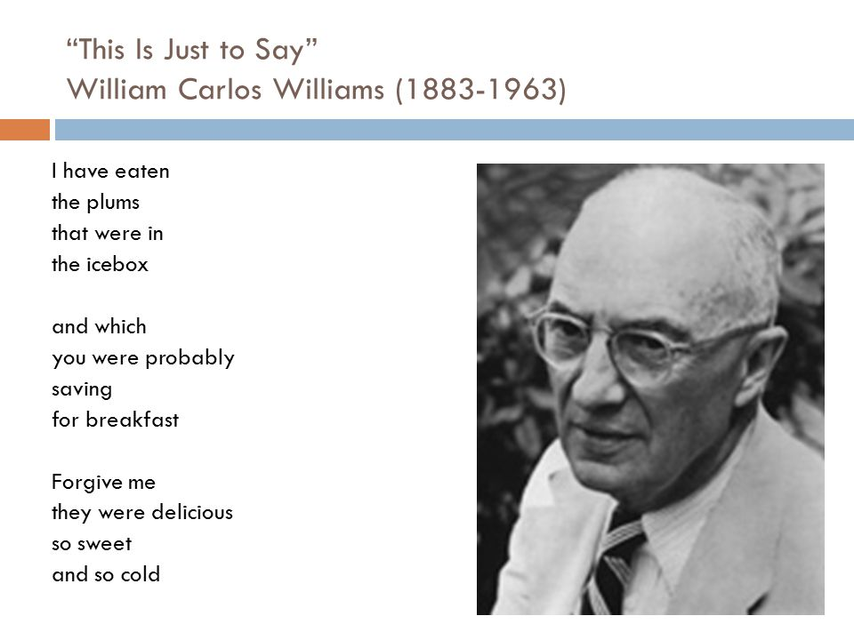 """""""This Is Just to Say"""" William Carlos Williams (1883-1963) I have eaten the plums that were in the icebox and which you were probably saving for breakf"""
