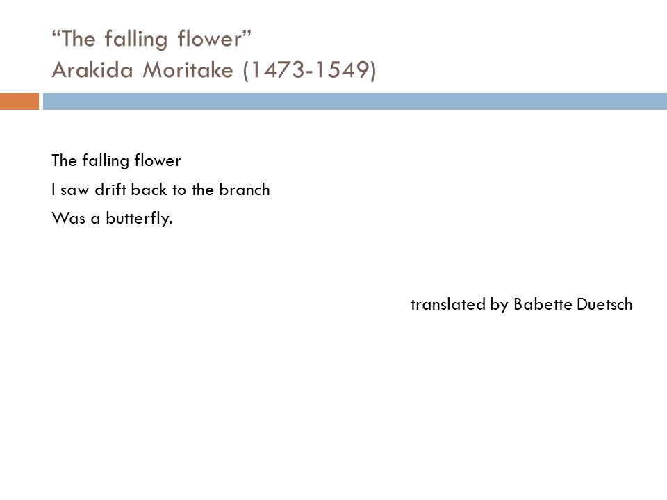 """""""The falling flower"""" Arakida Moritake (1473-1549) The falling flower I saw drift back to the branch Was a butterfly. translated by Babette Duetsch"""