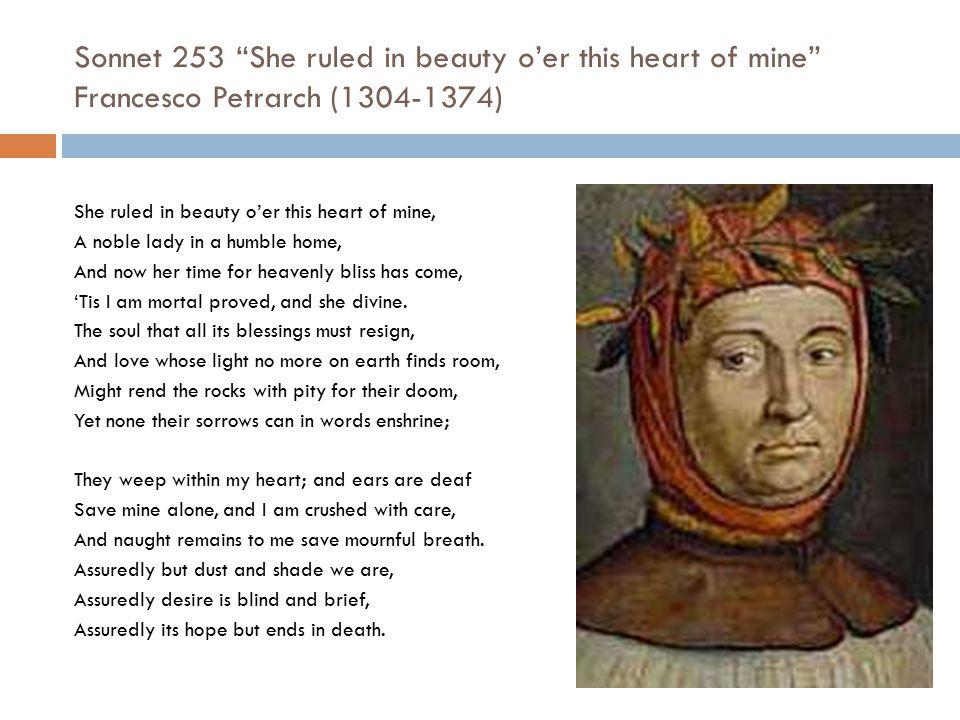 "Sonnet 253 ""She ruled in beauty o'er this heart of mine"" Francesco Petrarch (1304-1374) She ruled in beauty o'er this heart of mine, A noble lady in a"
