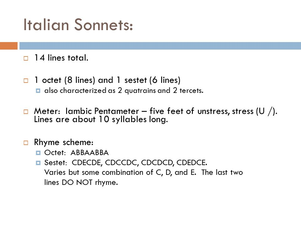 Italian Sonnets:  14 lines total.  1 octet (8 lines) and 1 sestet (6 lines)  also characterized as 2 quatrains and 2 tercets.  Meter: Iambic Penta