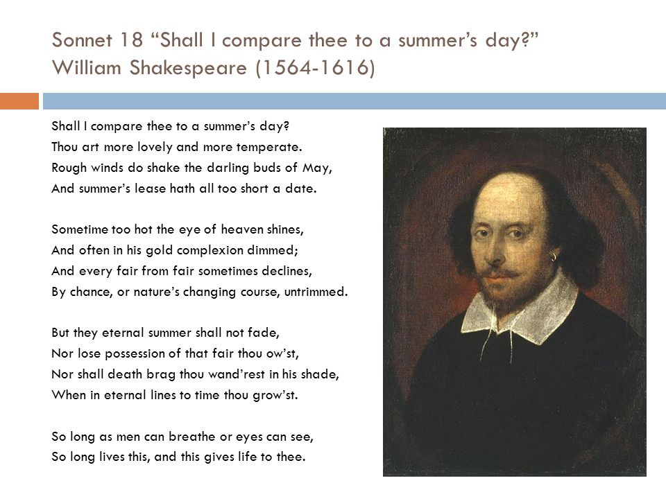 """Sonnet 18 """"Shall I compare thee to a summer's day?"""" William Shakespeare (1564-1616) Shall I compare thee to a summer's day? Thou art more lovely and m"""