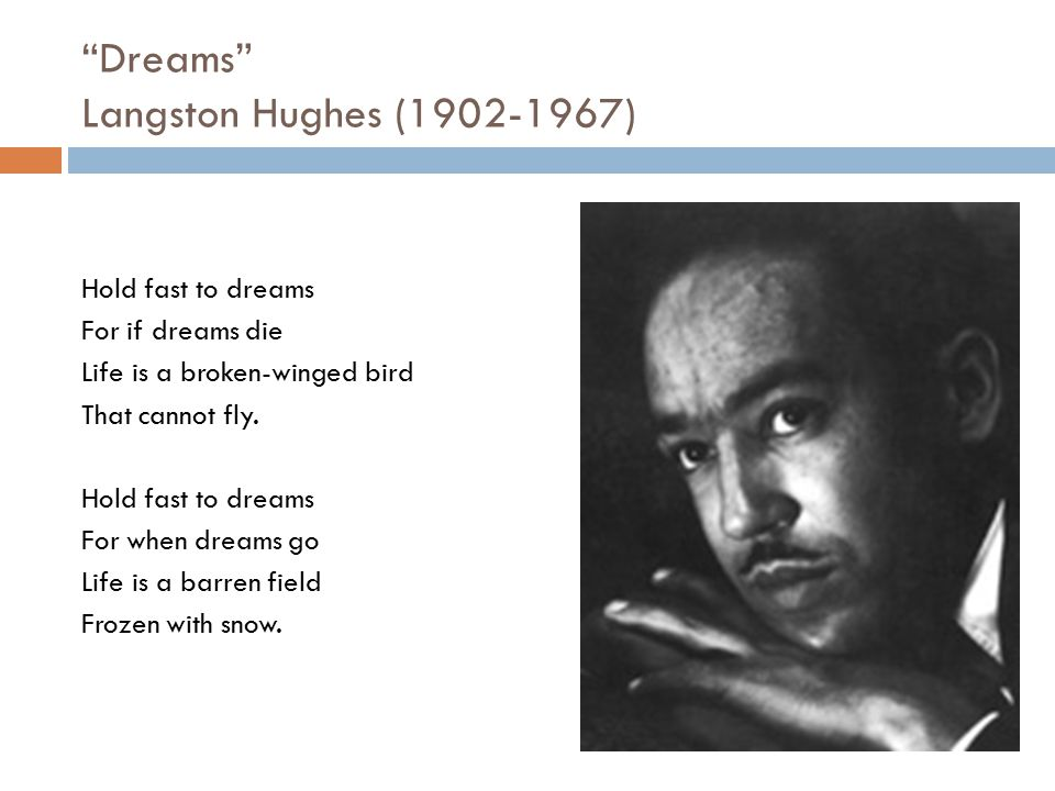 """""""Dreams"""" Langston Hughes (1902-1967) Hold fast to dreams For if dreams die Life is a broken-winged bird That cannot fly. Hold fast to dreams For when"""