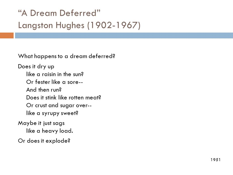 """""""A Dream Deferred"""" Langston Hughes (1902-1967) What happens to a dream deferred? Does it dry up like a raisin in the sun? Or fester like a sore-- And"""